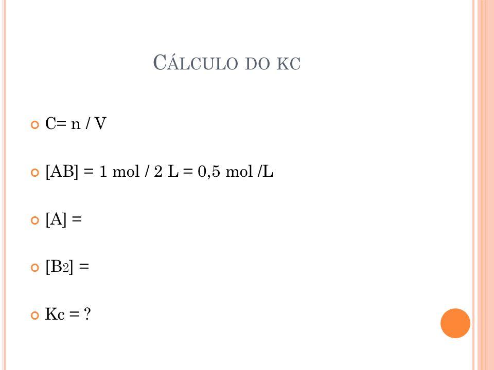 Cálculo do kc C= n / V [AB] = 1 mol / 2 L = 0,5 mol /L [A] = [B2] =
